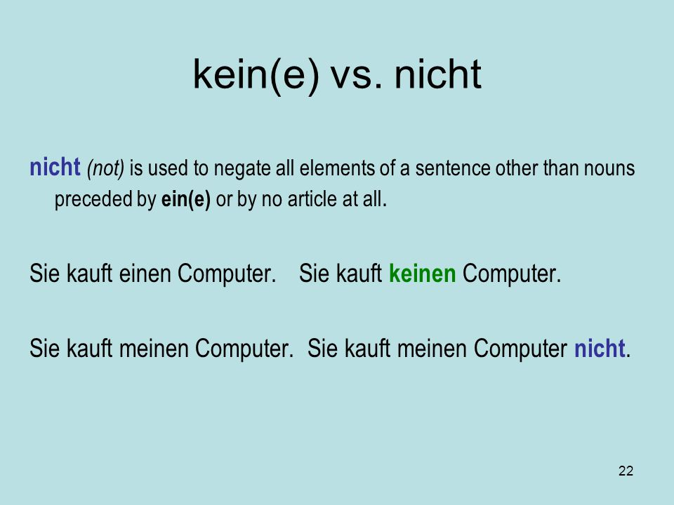 kein(e) vs. nicht nicht (not) is used to negate all elements of a sentence other than nouns preceded by ein(e) or by no article at all.