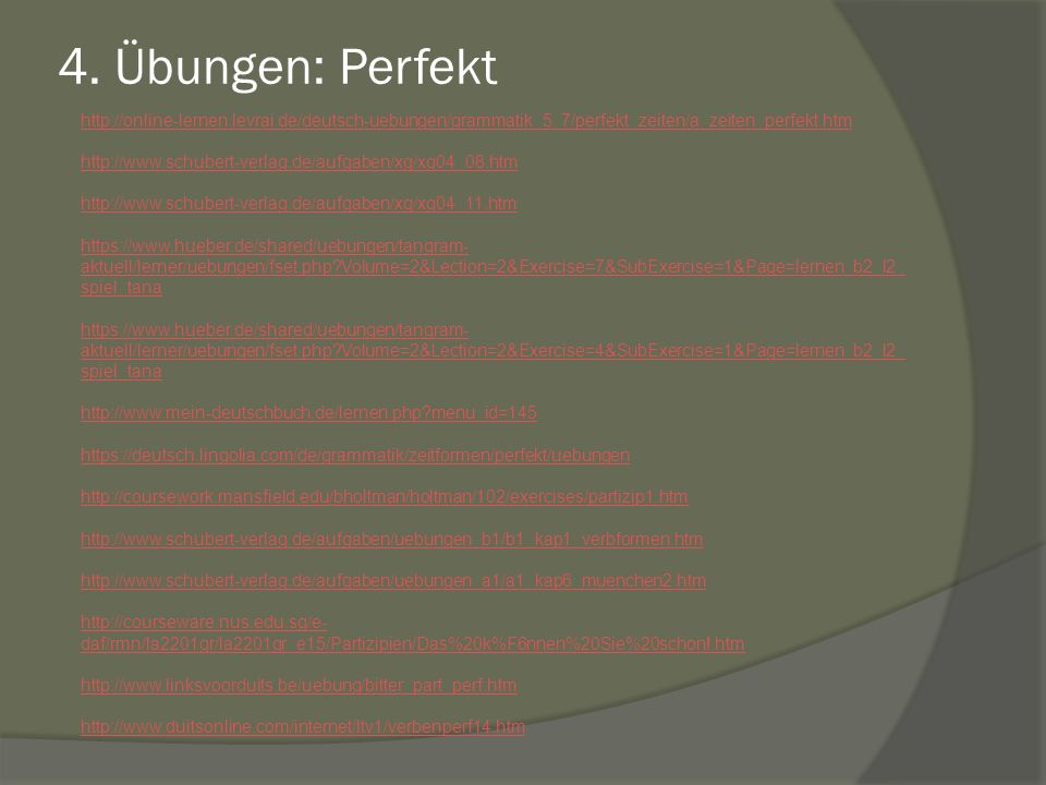4. Übungen: Perfekt http://online-lernen.levrai.de/deutsch-uebungen/grammatik_5_7/perfekt_zeiten/a_zeiten_perfekt.htm.