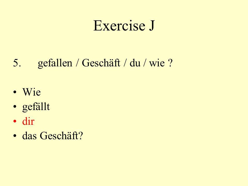 Exercise J 5. gefallen / Geschäft / du / wie Wie gefällt dir
