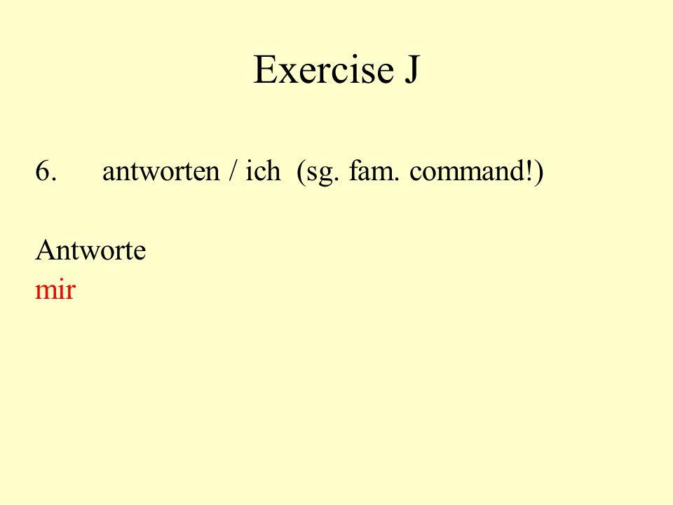 Exercise J 6. antworten / ich (sg. fam. command!) Antworte mir