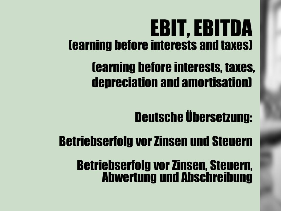 EBIT, EBITDA (earning before interests and taxes) Deutsche Übersetzung: Betriebserfolg vor Zinsen und Steuern Betriebserfolg vor Zinsen, Steuern, Abwertung und Abschreibung