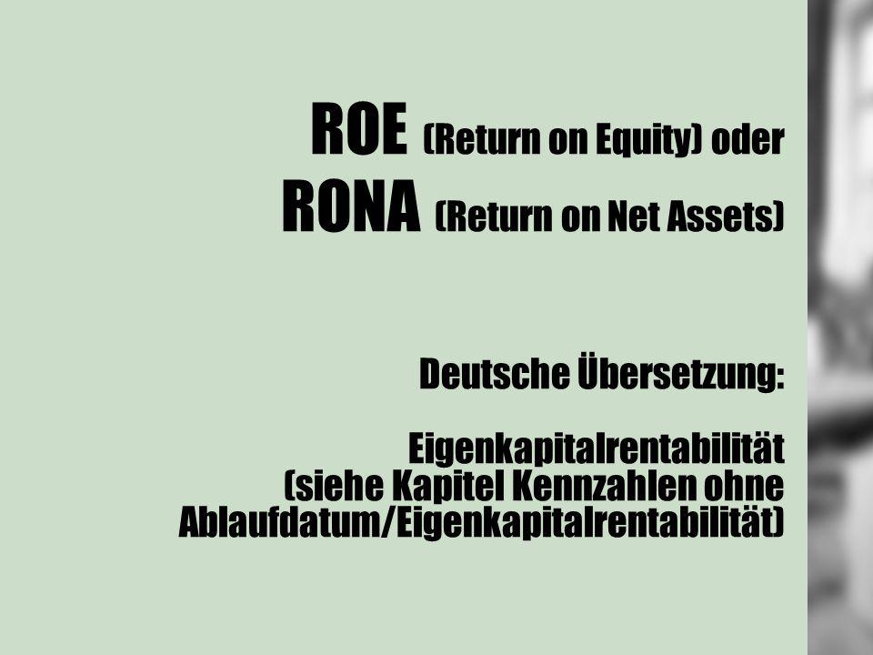 ROE (Return on Equity) oder RONA (Return on Net Assets) Deutsche Übersetzung: Eigenkapitalrentabilität (siehe Kapitel Kennzahlen ohne Ablaufdatum/Eigenkapitalrentabilität)