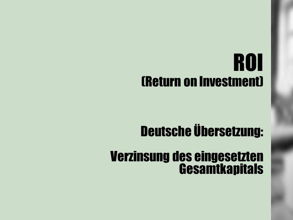 ROI (Return on Investment) Deutsche Übersetzung: Verzinsung des eingesetzten Gesamtkapitals