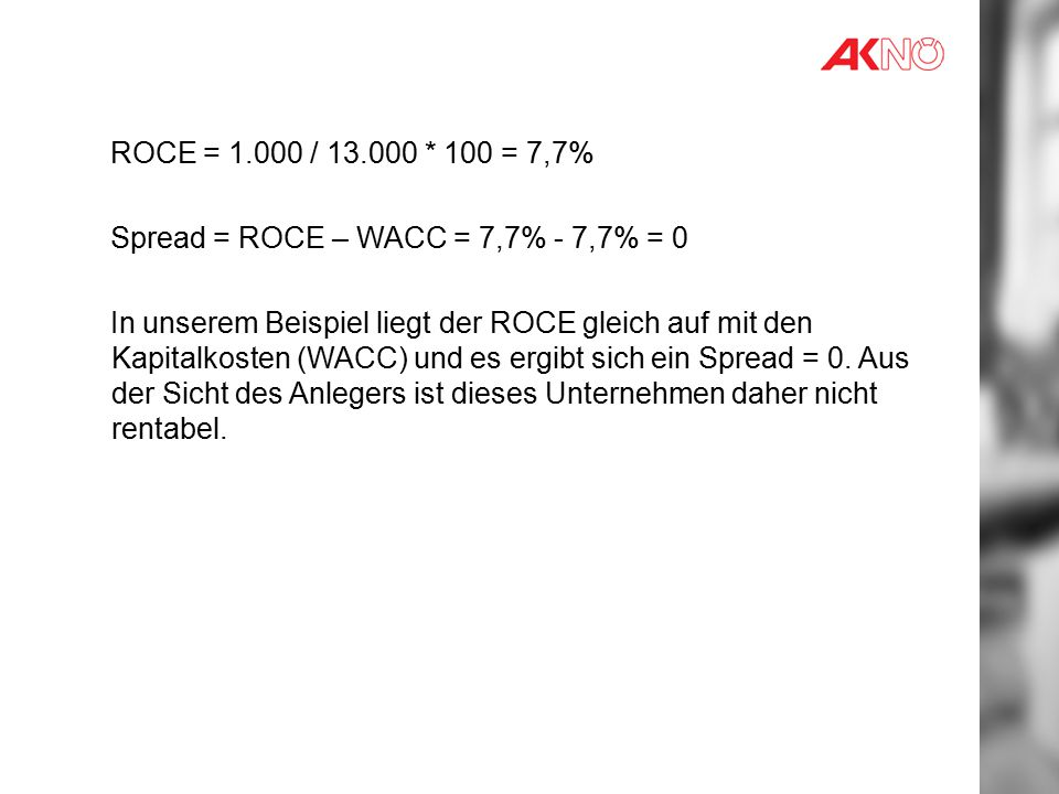 ROCE = 1.000 / 13.000 * 100 = 7,7% Spread = ROCE – WACC = 7,7% - 7,7% = 0.