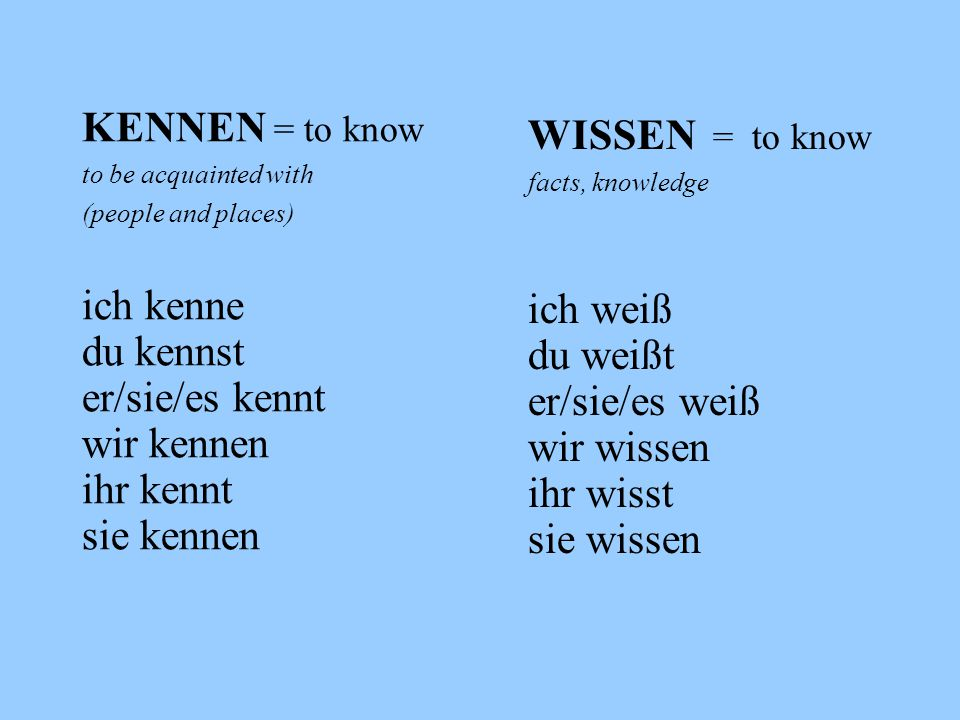 KENNEN = to know WISSEN = to know ich kenne ich weiß du kennst