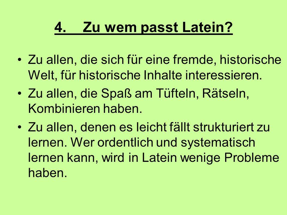 4. Zu wem passt Latein Zu allen, die sich für eine fremde, historische Welt, für historische Inhalte interessieren.