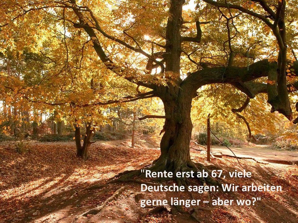 Rente erst ab 67, viele Deutsche sagen: Wir arbeiten gerne länger – aber wo