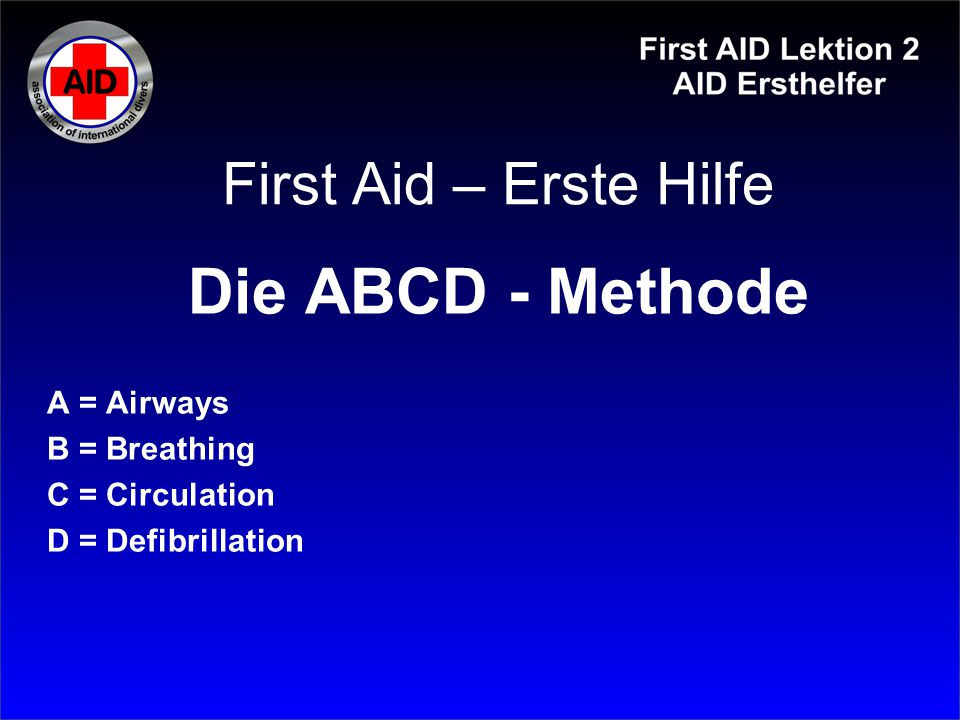 Die ABCD - Methode First Aid – Erste Hilfe A = Airways B = Breathing