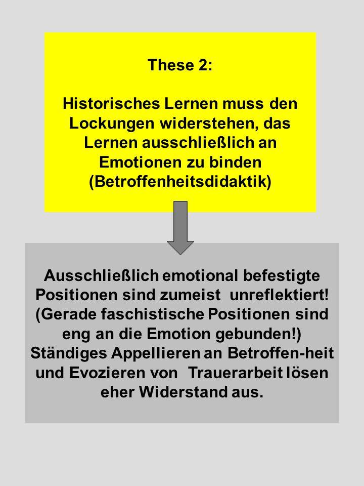 These 2: Historisches Lernen muss den Lockungen widerstehen, das Lernen ausschließlich an Emotionen zu binden (Betroffenheitsdidaktik)