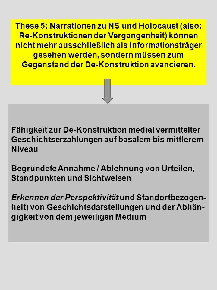 These 5: Narrationen zu NS und Holocaust (also: Re-Konstruktionen der Vergangenheit) können nicht mehr ausschließlich als Informationsträger gesehen werden, sondern müssen zum Gegenstand der De-Konstruktion avancieren.