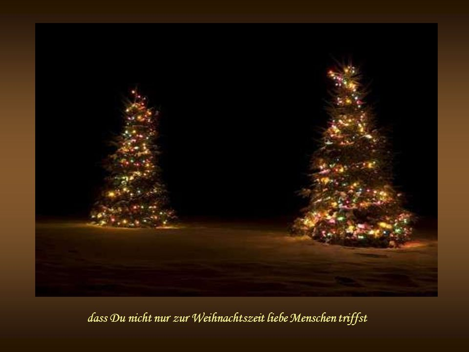 dass Du nicht nur zur Weihnachtszeit liebe Menschen triffst
