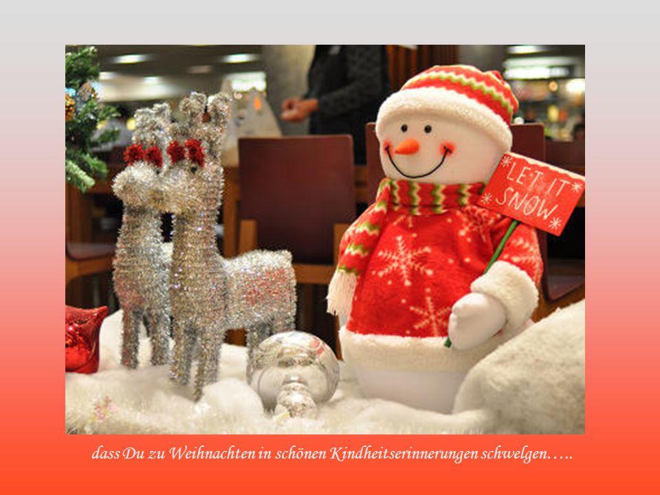 dass Du zu Weihnachten in schönen Kindheitserinnerungen schwelgen…..