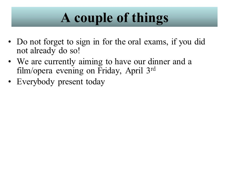 A couple of things Do not forget to sign in for the oral exams, if you did not already do so!