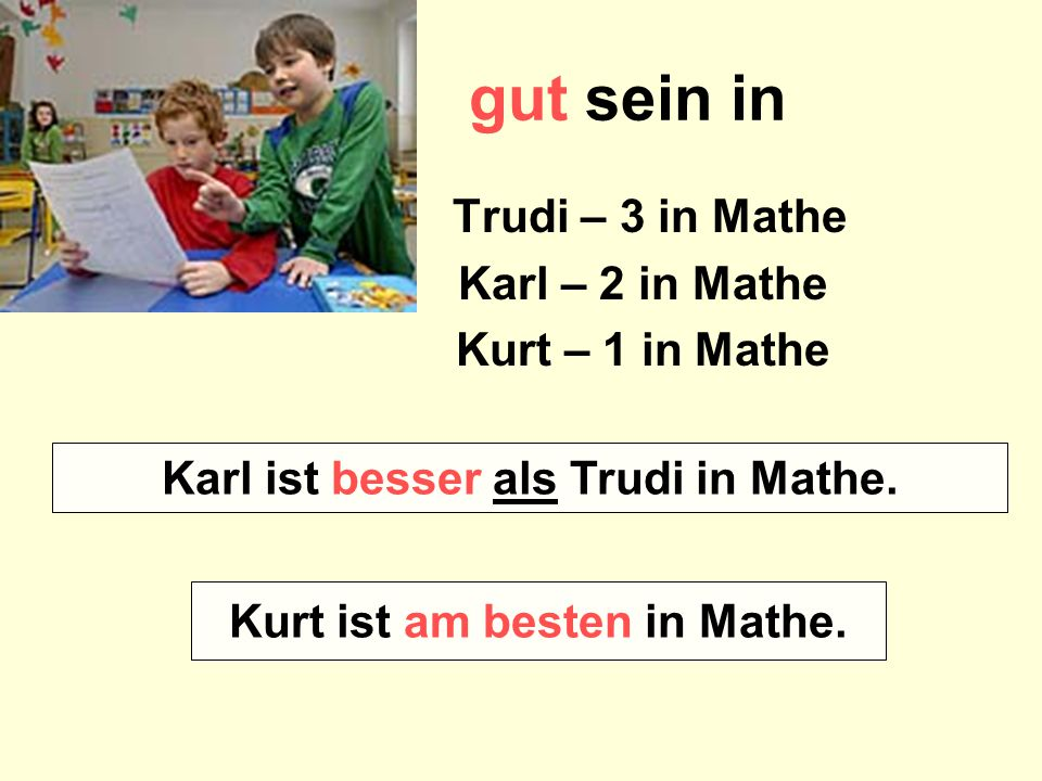 gut sein in Trudi – 3 in Mathe Karl – 2 in Mathe Kurt – 1 in Mathe