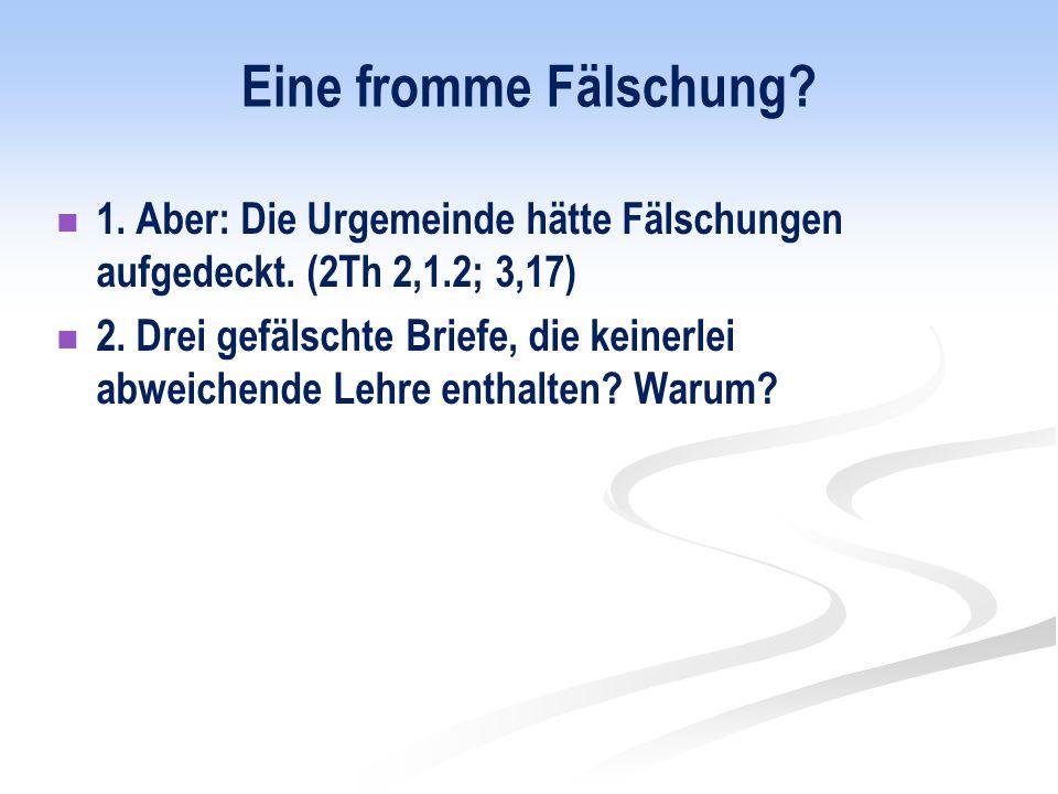 Eine fromme Fälschung 1. Aber: Die Urgemeinde hätte Fälschungen aufgedeckt. (2Th 2,1.2; 3,17)