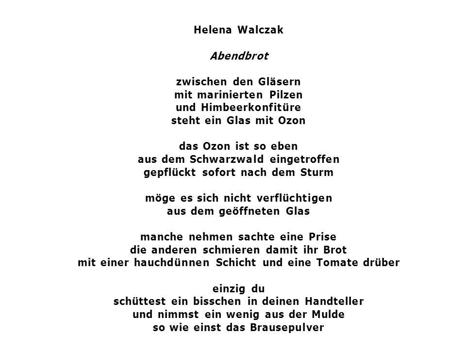 Helena Walczak Abendbrot zwischen den Gläsern mit marinierten Pilzen und Himbeerkonfitüre steht ein Glas mit Ozon das Ozon ist so eben aus dem Schwarzwald eingetroffen gepflückt sofort nach dem Sturm möge es sich nicht verflüchtigen aus dem geöffneten Glas manche nehmen sachte eine Prise die anderen schmieren damit ihr Brot mit einer hauchdünnen Schicht und eine Tomate drüber einzig du schüttest ein bisschen in deinen Handteller und nimmst ein wenig aus der Mulde so wie einst das Brausepulver