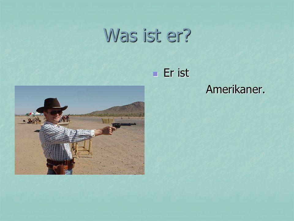 Was ist er Er ist Amerikaner.