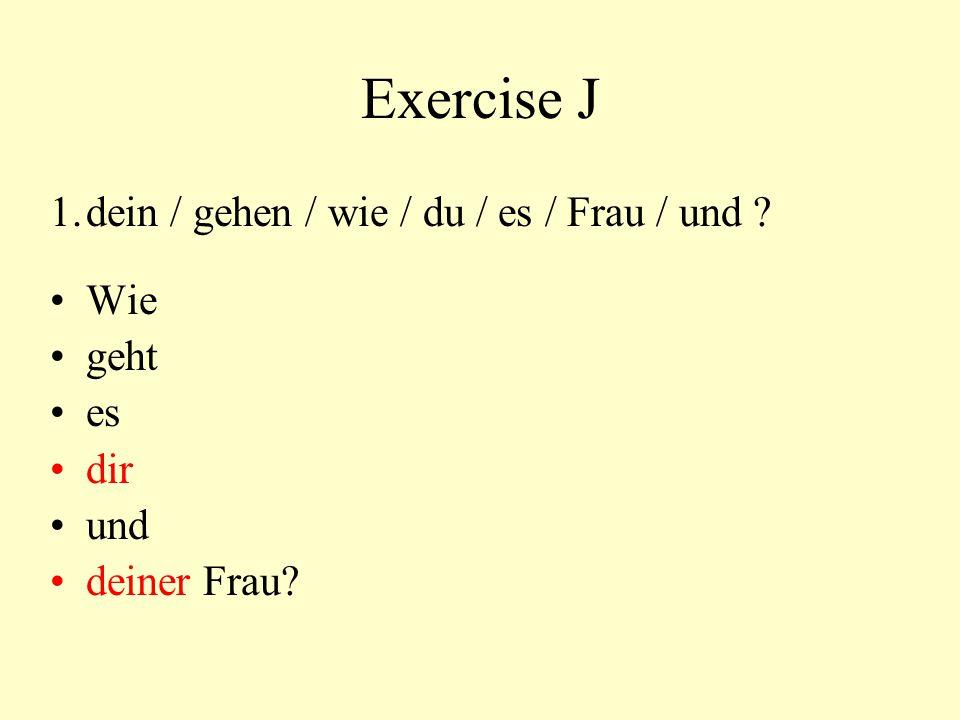 Exercise J 1. dein / gehen / wie / du / es / Frau / und Wie geht es