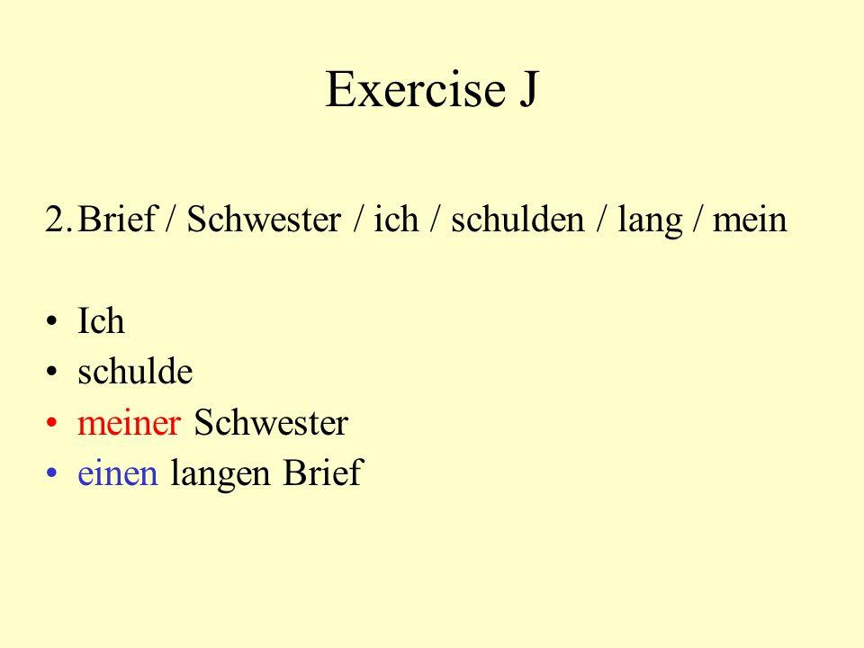 Exercise J 2. Brief / Schwester / ich / schulden / lang / mein Ich