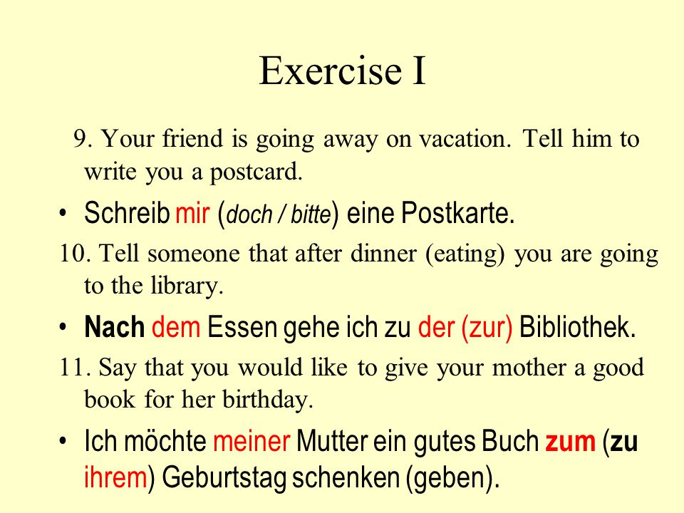 Exercise I 9. Your friend is going away on vacation. Tell him to write you a postcard. Schreib mir (doch / bitte) eine Postkarte.