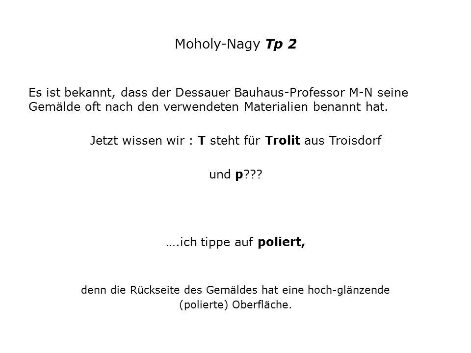 Moholy-Nagy Tp 2 Es ist bekannt, dass der Dessauer Bauhaus-Professor M-N seine Gemälde oft nach den verwendeten Materialien benannt hat.