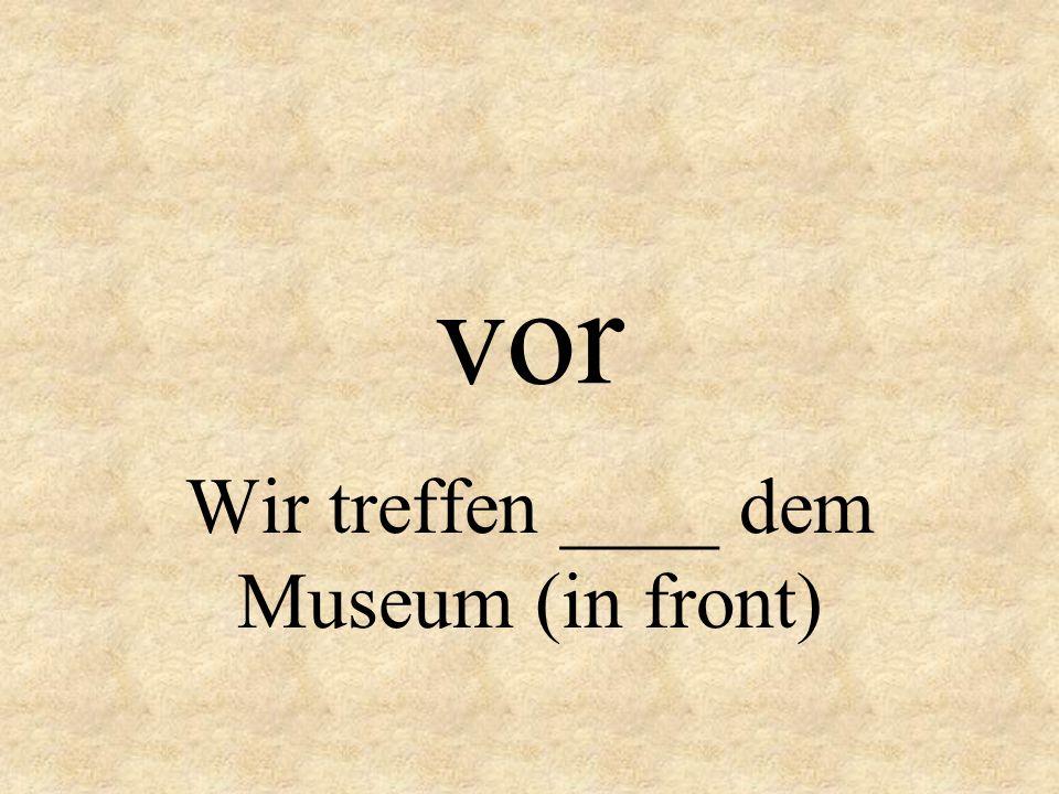 Wir treffen ____ dem Museum (in front)
