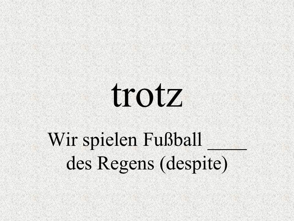 Wir spielen Fußball ____ des Regens (despite)