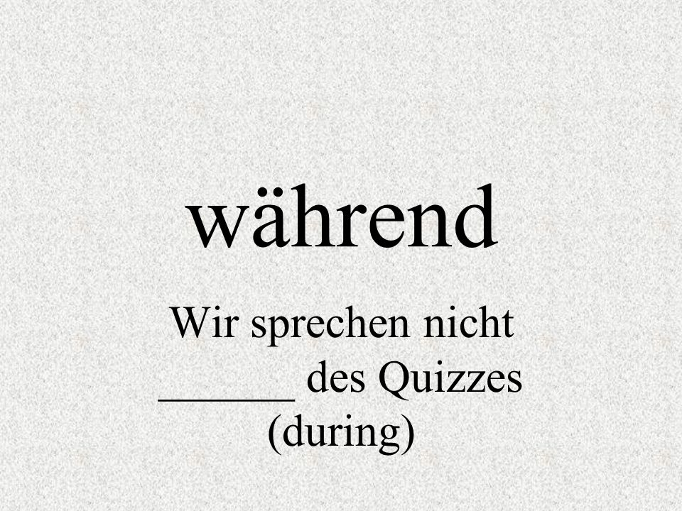 Wir sprechen nicht ______ des Quizzes (during)
