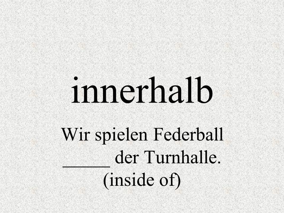 Wir spielen Federball _____ der Turnhalle. (inside of)