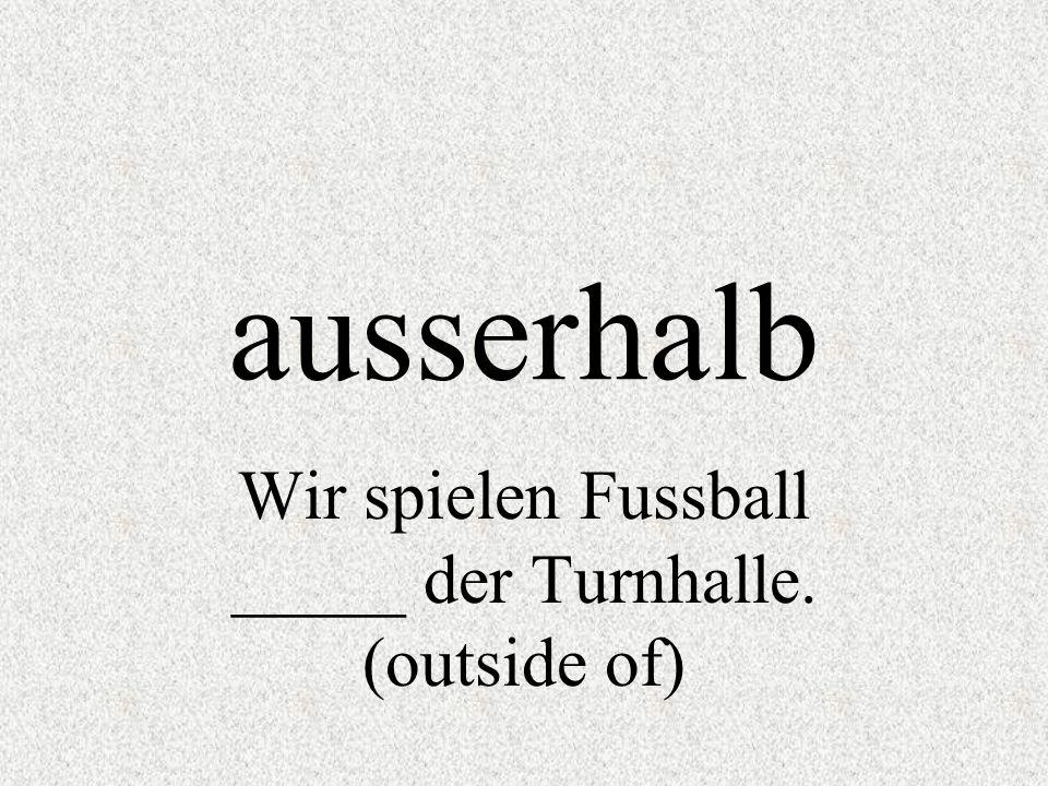 Wir spielen Fussball _____ der Turnhalle. (outside of)