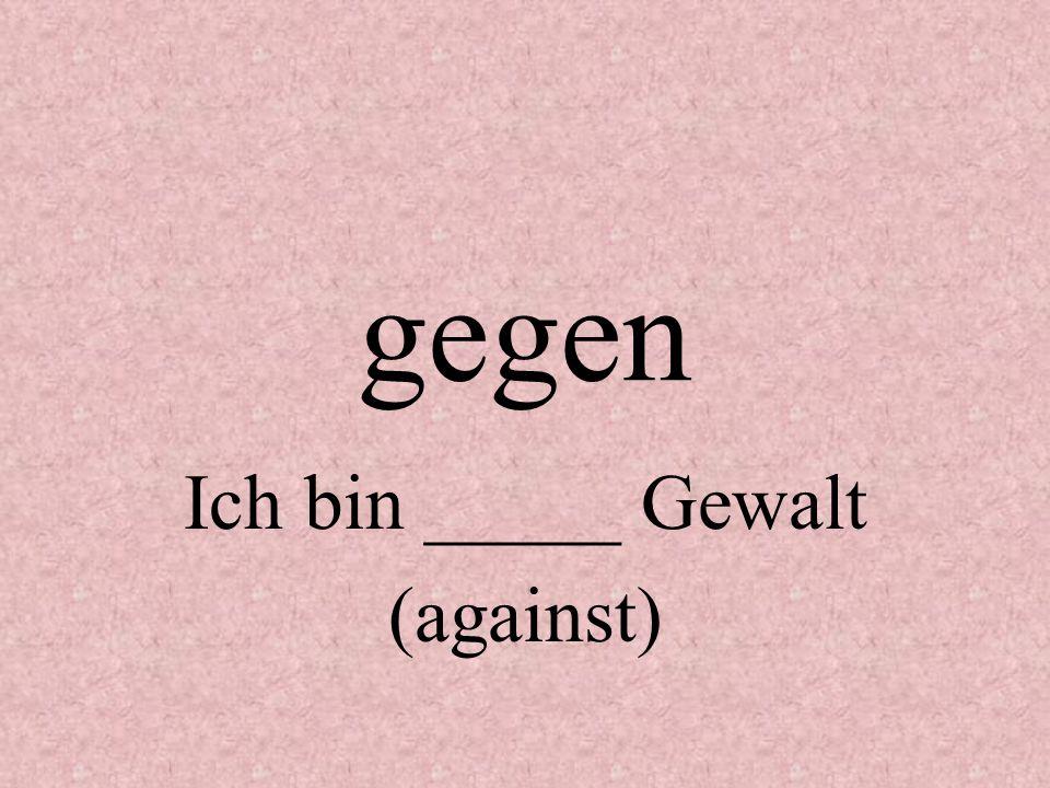 Ich bin _____ Gewalt (against)
