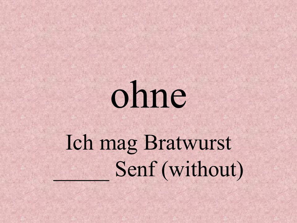 Ich mag Bratwurst _____ Senf (without)