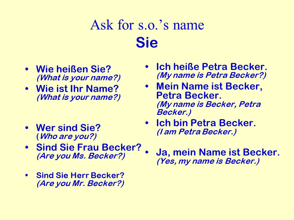 Ask for s.o.'s name Sie Ich heiße Petra Becker. (My name is Petra Becker )