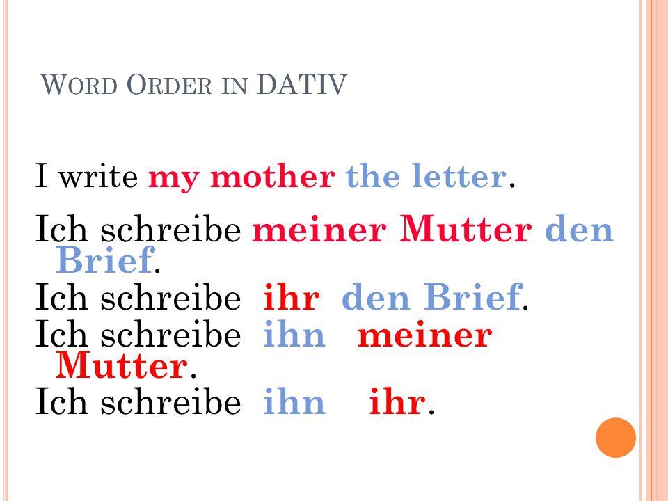 Ich schreibe meiner Mutter den Brief. Ich schreibe ihr den Brief.
