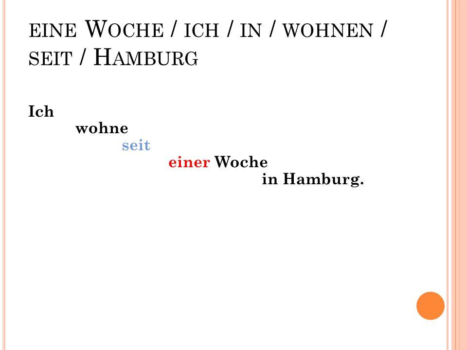 eine Woche / ich / in / wohnen / seit / Hamburg