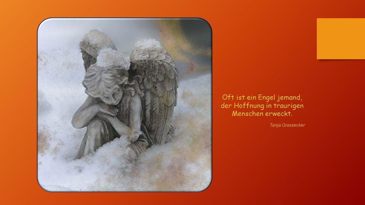 Oft ist ein Engel jemand, der Hoffnung in traurigen Menschen erweckt.