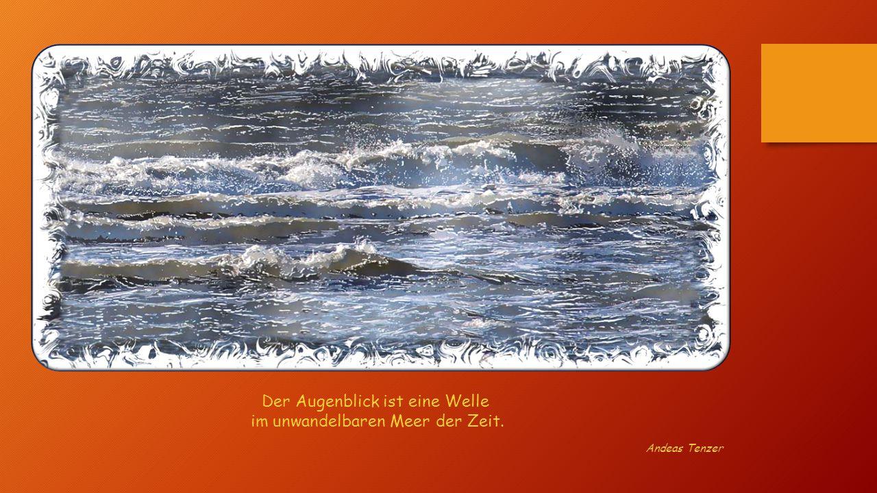 Der Augenblick ist eine Welle im unwandelbaren Meer der Zeit.
