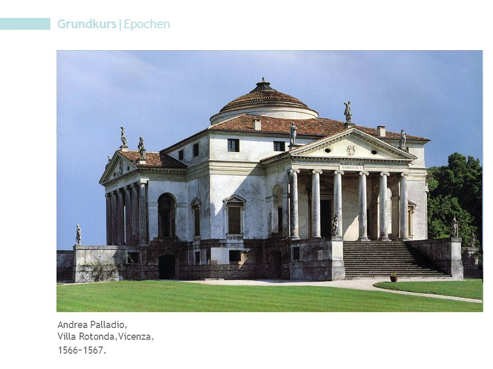 Grundkurs|Epochen Andrea Palladio, Villa Rotonda,Vicenza, 1566–1567.