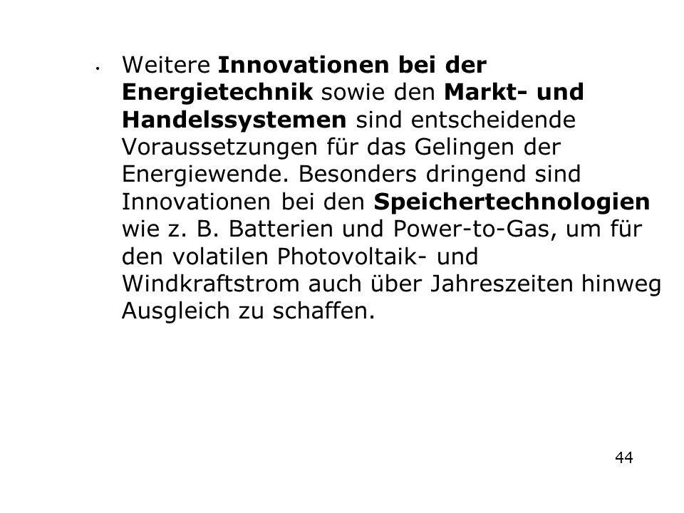 Weitere Innovationen bei der Energietechnik sowie den Markt- und Handelssystemen sind entscheidende Voraussetzungen für das Gelingen der Energiewende. Besonders dringend sind Innovationen bei den Speichertechnologien wie z. B. Batterien und Power-to-Gas, um für den volatilen Photovoltaik- und Windkraftstrom auch über Jahreszeiten hinweg Ausgleich zu schaffen.