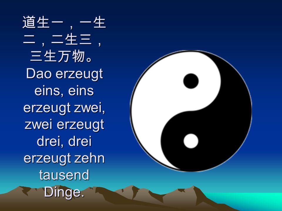 道生一,一生二,二生三,三生万物。 Dao erzeugt eins, eins erzeugt zwei, zwei erzeugt drei, drei erzeugt zehn tausend Dinge.