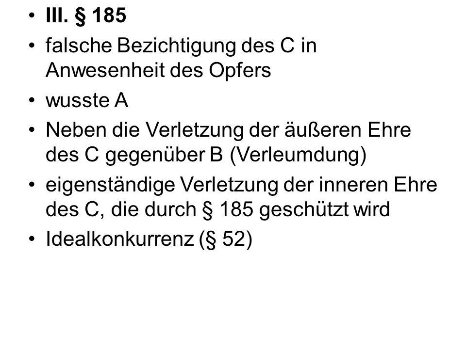 III. § 185 falsche Bezichtigung des C in Anwesenheit des Opfers. wusste A. Neben die Verletzung der äußeren Ehre des C gegenüber B (Verleumdung)