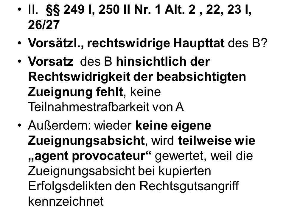 II. §§ 249 I, 250 II Nr. 1 Alt. 2 , 22, 23 I, 26/27 Vorsätzl., rechtswidrige Haupttat des B