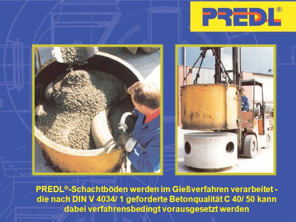 PREDL®-Schachtböden werden im Gießverfahren verarbeitet - die nach DIN V 4034/ 1 geforderte Betonqualität C 40/ 50 kann dabei verfahrensbedingt vorausgesetzt werden