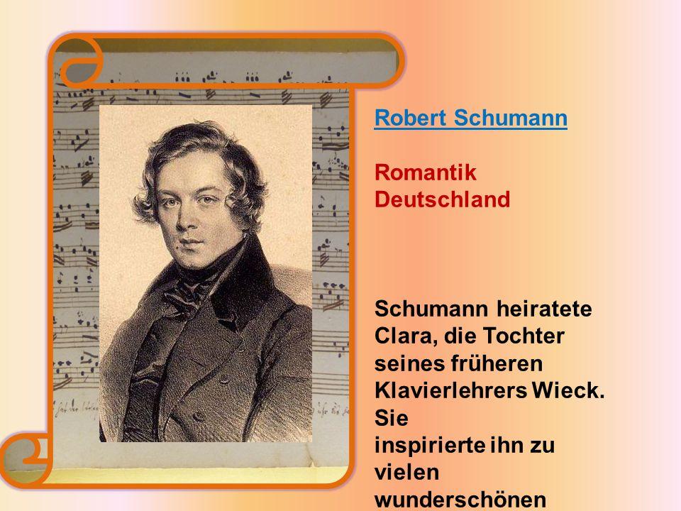 Robert Schumann Romantik. Deutschland. Schumann heiratete Clara, die Tochter seines früheren. Klavierlehrers Wieck. Sie.