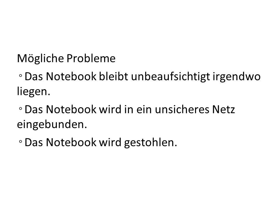 Mögliche Probleme ◦Das Notebook bleibt unbeaufsichtigt irgendwo liegen. ◦Das Notebook wird in ein unsicheres Netz eingebunden.
