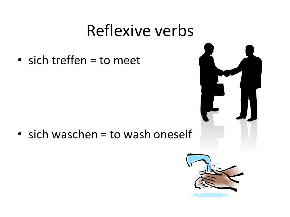 Reflexive verbs sich treffen = to meet sich waschen = to wash oneself