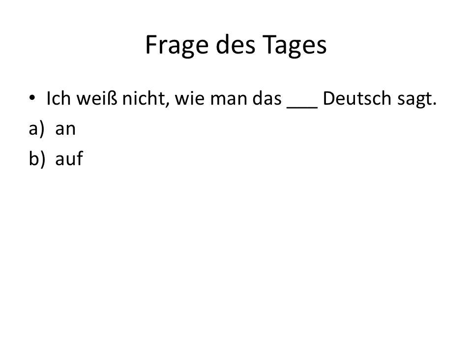 Frage des Tages Ich weiß nicht, wie man das ___ Deutsch sagt. an auf