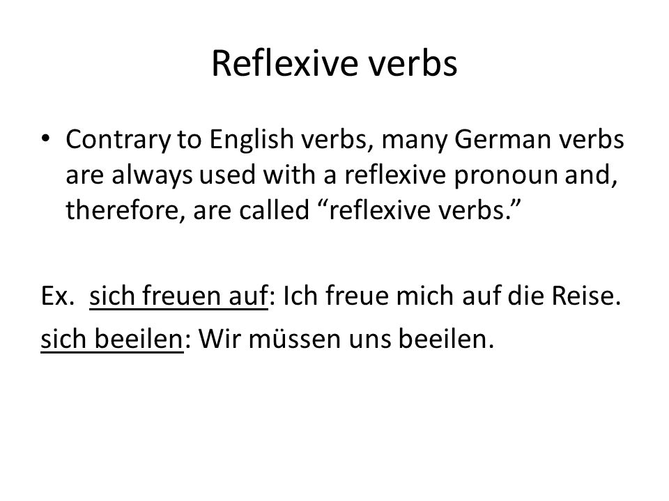 Reflexive verbs Contrary to English verbs, many German verbs are always used with a reflexive pronoun and, therefore, are called reflexive verbs.