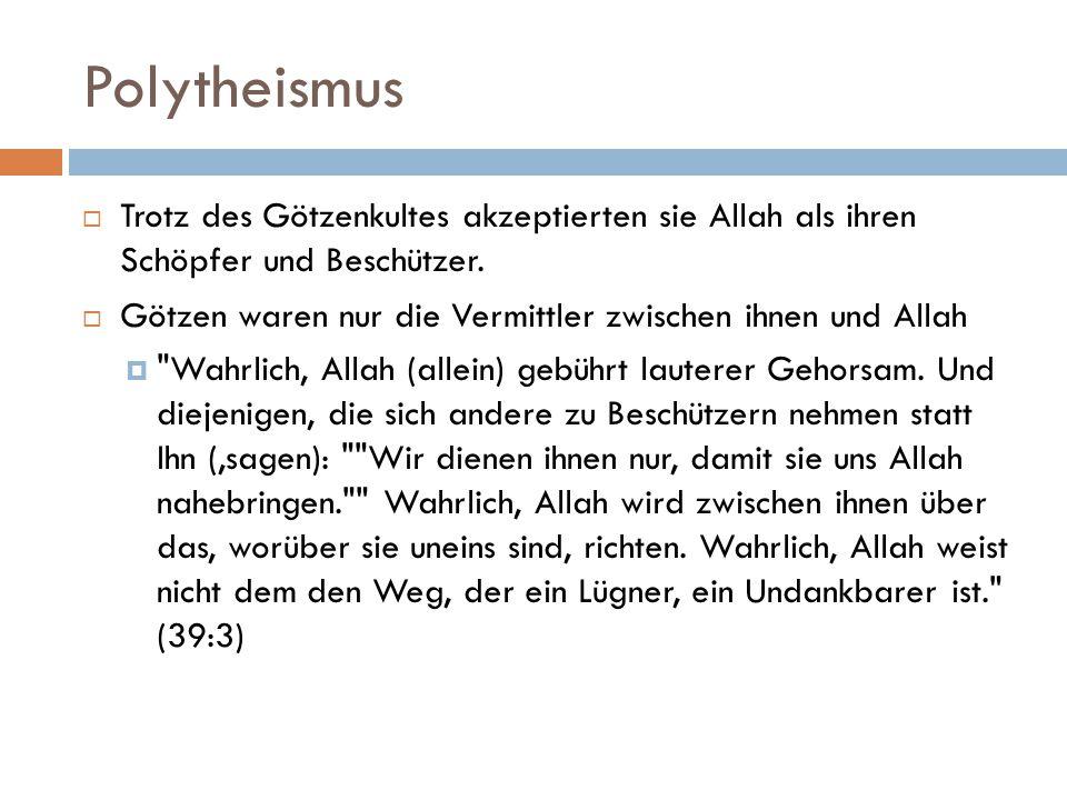 Polytheismus Trotz des Götzenkultes akzeptierten sie Allah als ihren Schöpfer und Beschützer.