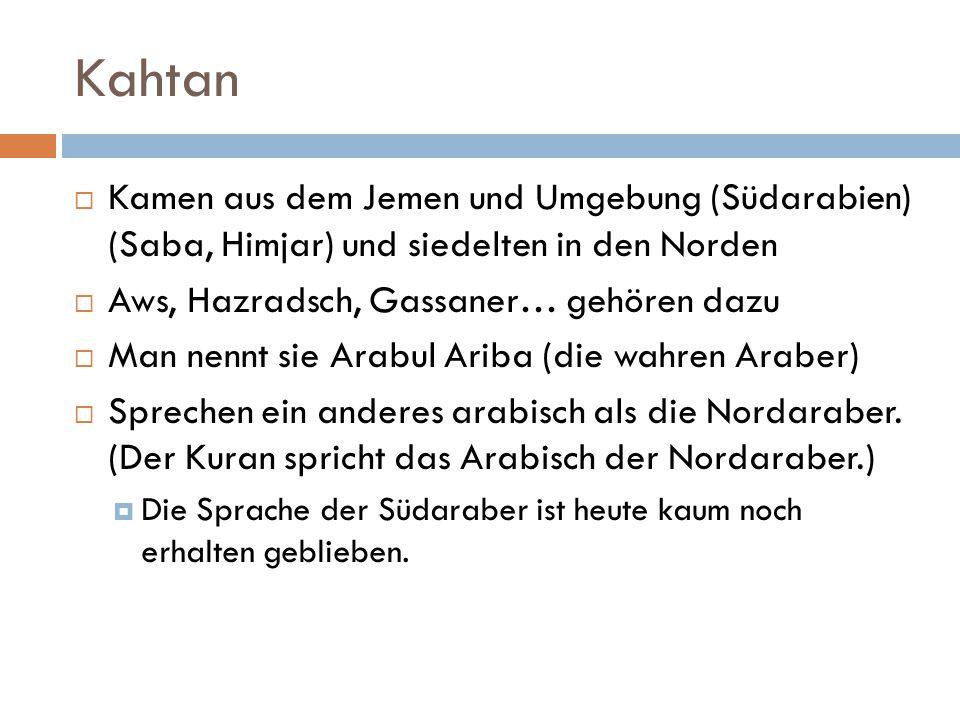 Kahtan Kamen aus dem Jemen und Umgebung (Südarabien) (Saba, Himjar) und siedelten in den Norden. Aws, Hazradsch, Gassaner… gehören dazu.